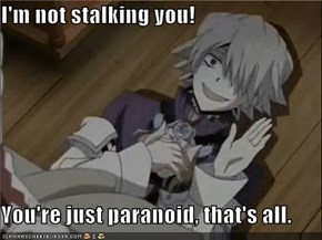 I'm not stalking you!  You're just paranoid, that's all.