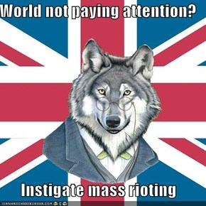 World not paying attention?  Instigate mass rioting