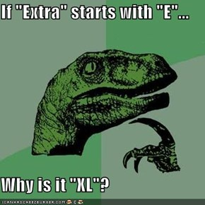 "If ""Extra"" starts with ""E""...  Why is it ""XL""?"