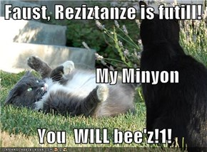Faust, Reziztanze is futill!                           My Minyon                   You  WILL bee'z!1!