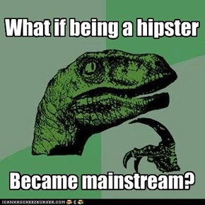 Maybe Not Being Hipster Would Be Hipster...