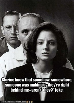 "Clarice knew that somehow, somewhere, someone was making a ""they're right behind me--aren't  they?"" joke."