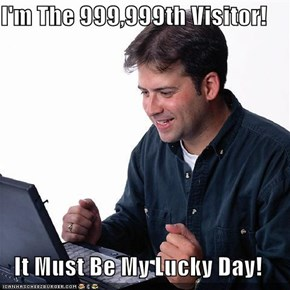 I'm The 999,999th Visitor!  It Must Be My Lucky Day!