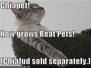 Chiapet! Now grows Reat Pets! (Chiafud sold separately.)