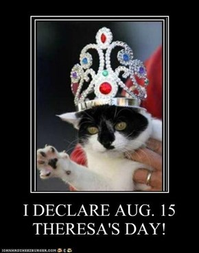 I DECLARE AUG. 15 THERESA'S DAY!