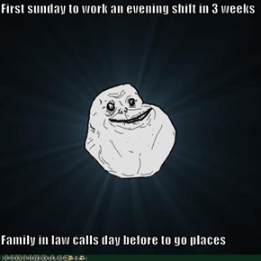First sunday to work an evening shift in 3 weeks  Family in law calls day before to go places