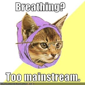 Breathing?     Too mainstream.
