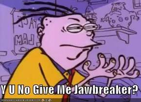 Y U No Give Me Jawbreaker?