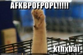 AFKBPOFPOPL!!!!!  kthxbai