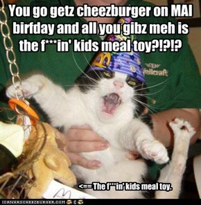 You go getz cheezburger on MAI birfday and all you gibz meh is the f***in' kids meal toy?!?!?