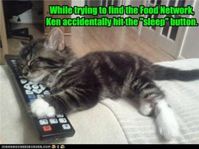 "While trying to find the Food Network, Ken accidentally hit the ""sleep"" button."