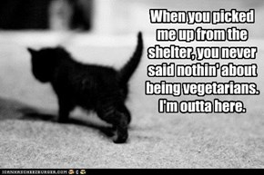 When you picked me up from the shelter, you never said nothin' about being vegetarians. I'm outta here.