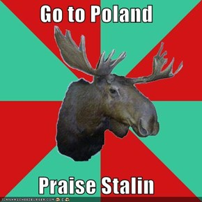 Go to Poland  Praise Stalin