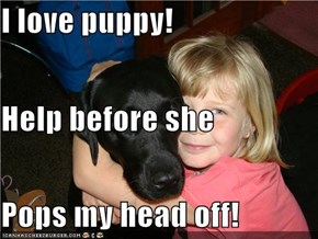 I love puppy! Help before she Pops my head off!