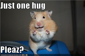 Just one hug  Pleaz?