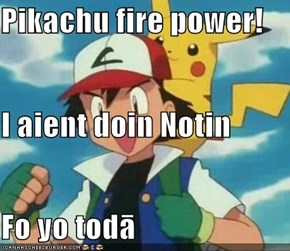Pikachu fire power! I aient doin Notin  Fo yo todā
