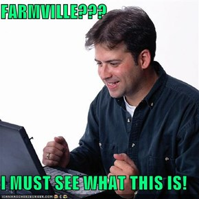 FARMVILLE???  I MUST SEE WHAT THIS IS!