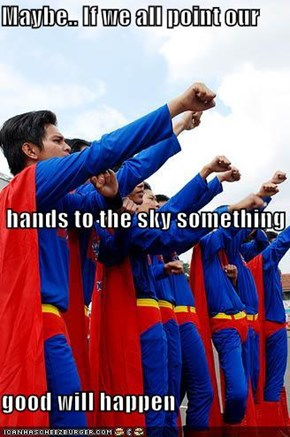 Maybe.. If we all point our  hands to the sky something good will happen