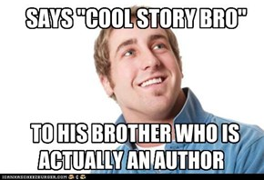 "SAYS ""COOL STORY BRO"""
