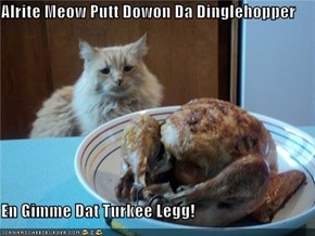 Alrite Meow Putt Dowon Da Dinglehopper  En Gimme Dat Turkee Legg!