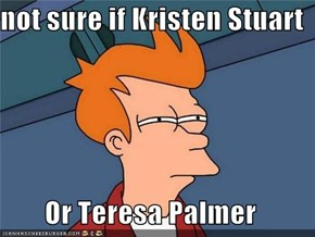 not sure if Kristen Stuart   Or Teresa Palmer
