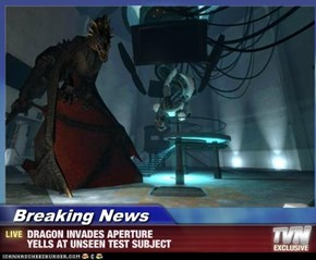 Breaking News - DRAGON INVADES APERTURE  YELLS AT UNSEEN TEST SUBJECT