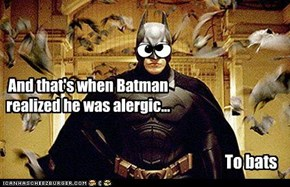 And that's when Batman realized he was alergic...