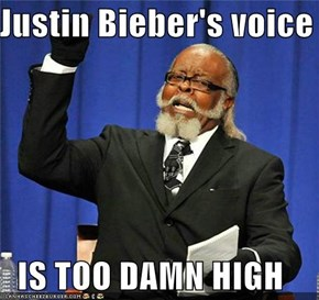 Justin Bieber's voice  IS TOO DAMN HIGH