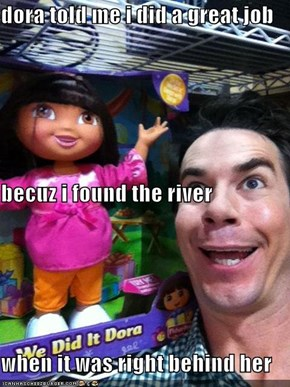 dora told me i did a great job becuz i found the river when it was right behind her