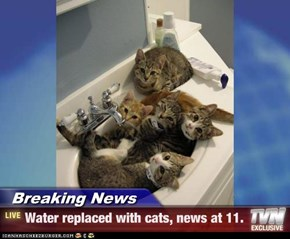 Breaking News - Water replaced with cats, news at 11.