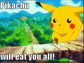 Pikachu  will eat you all!