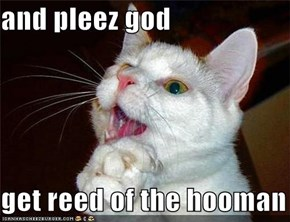 and pleez god  get reed of the hooman