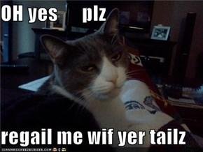 OH yes      plz  regail me wif yer tailz