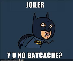 JOKER  Y U NO BATCACHE?