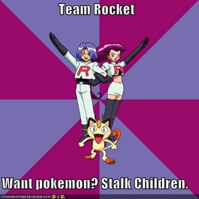 Team Rocket  Want pokemon? Stalk Children.