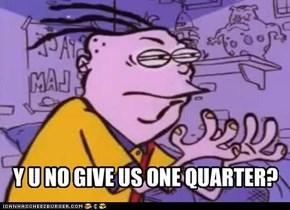 Y U NO GIVE US ONE QUARTER?
