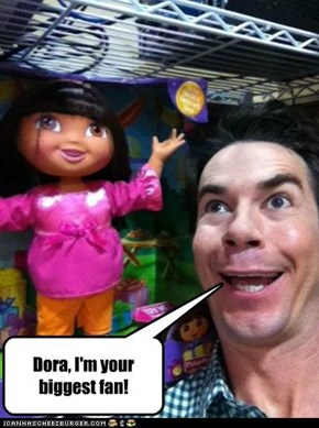 Dora, I'm your biggest fan!