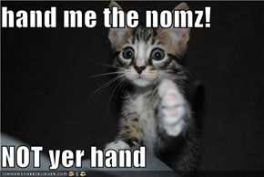 hand me the nomz!  NOT yer hand