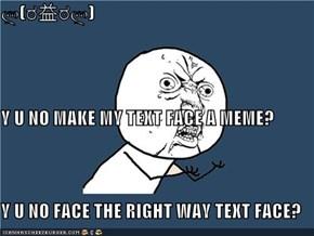 ლ(ಠ益ಠლ)  Y U NO MAKE MY TEXT FACE A MEME? Y U NO FACE THE RIGHT WAY TEXT FACE?