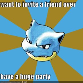 want to invite a friend over  have a huge party