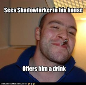 Good Guy Greg: Always be nice to guests of the house.