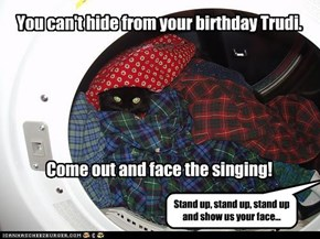 You can't hide from your birthday Trudi.