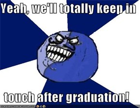 Yeah, we'll totally keep in  touch after graduation!