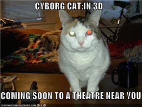CYBORG CAT:IN 3D  COMING SOON TO A THEATRE NEAR YOU