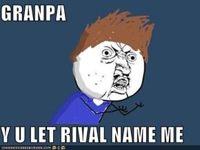 GRANPA  Y U LET RIVAL NAME ME