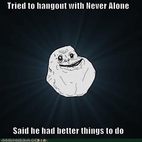 Tried to hangout with Never Alone  Said he had better things to do