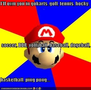 I'll own you in gokarts, golf, tennis, hocky,  soccer, DDR, vollyball, baseball, dogeball, basketball, ping pong...