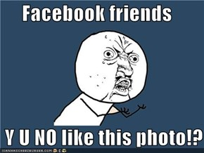 Facebook friends   Y U NO like this photo!?