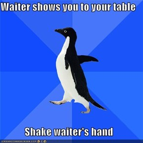 Waiter shows you to your table  Shake waiter's hand