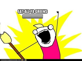 EAT ALL YA GREENS !!!!!!!!!!!!!!!!!!